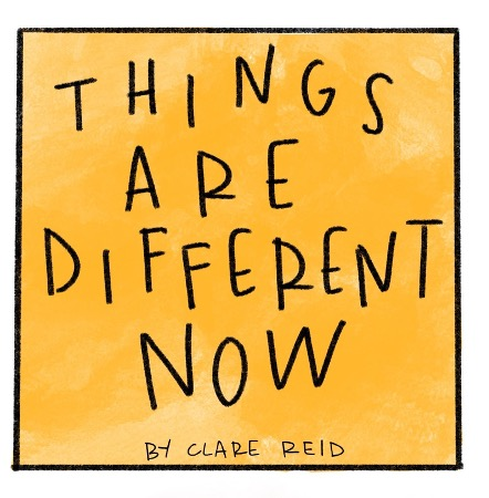 """A yellow box with text that reads """"Things are Different Now"""", By Clare Reid."""