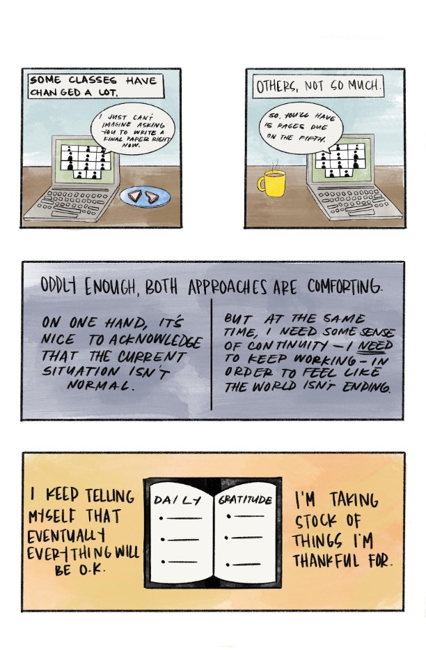 """a comic strip made up of 4 boxes. The first box includes a cartoon sketch of a zoom class on a laptop. A text bubble from the laptop reads, """" I just cannot imagine asking you to write a final paper right now"""", and a text box at the top of the image reads """"Some classes have changed a lot"""". The second box in the strip has a similar sketch as the first box. A text bubble from the laptop reads, """"So, you will have fifteen pages due on the fifth"""", and a text box at the top of the comic box reads, """"Others, not so much"""". The third comic strip box reads: """"Oddly enough, both approaches are comforting. On one hand, it's nice to acknowledge that the current situation is not normal, but at the same time, I need some sense of continuity- I need to keep working- in order to feel like the world is not ending"""". The last comic strip box has a cartoon sketch of a daily planner labeled with """"Daily"""" and """"Gratitude"""" on the pages. The comic strip box reads: """"I keep telling myself that eventually everything will be okay. I am taking stock of things I am thankful for""""."""